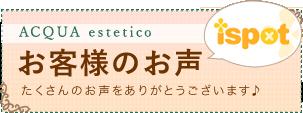 ACQUA estetco お客様のお声 ispot